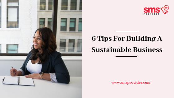 6 Tips For Building A Sustainable Business